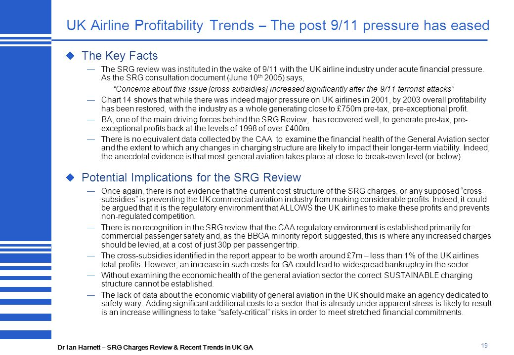 Dr Ian Harnett – SRG Charges Review & Recent Trends in UK GA 19 UK Airline Profitability Trends – The post 9/11 pressure has eased  The Key Facts —The SRG review was instituted in the wake of 9/11 with the UK airline industry under acute financial pressure.