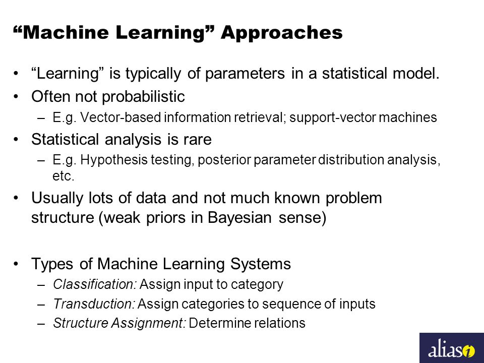Machine Learning Approaches Learning is typically of parameters in a statistical model.