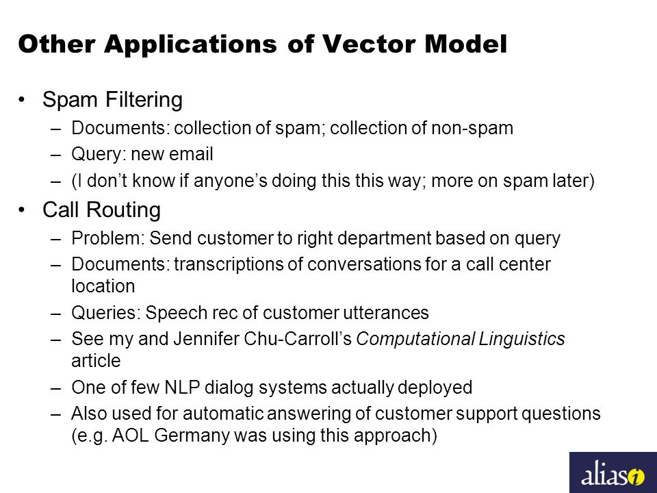 Other Applications of Vector Model Spam Filtering –Documents: collection of spam; collection of non-spam –Query: new email –(I don't know if anyone's doing this this way; more on spam later) Call Routing –Problem: Send customer to right department based on query –Documents: transcriptions of conversations for a call center location –Queries: Speech rec of customer utterances –See my and Jennifer Chu-Carroll's Computational Linguistics article –One of few NLP dialog systems actually deployed –Also used for automatic answering of customer support questions (e.g.