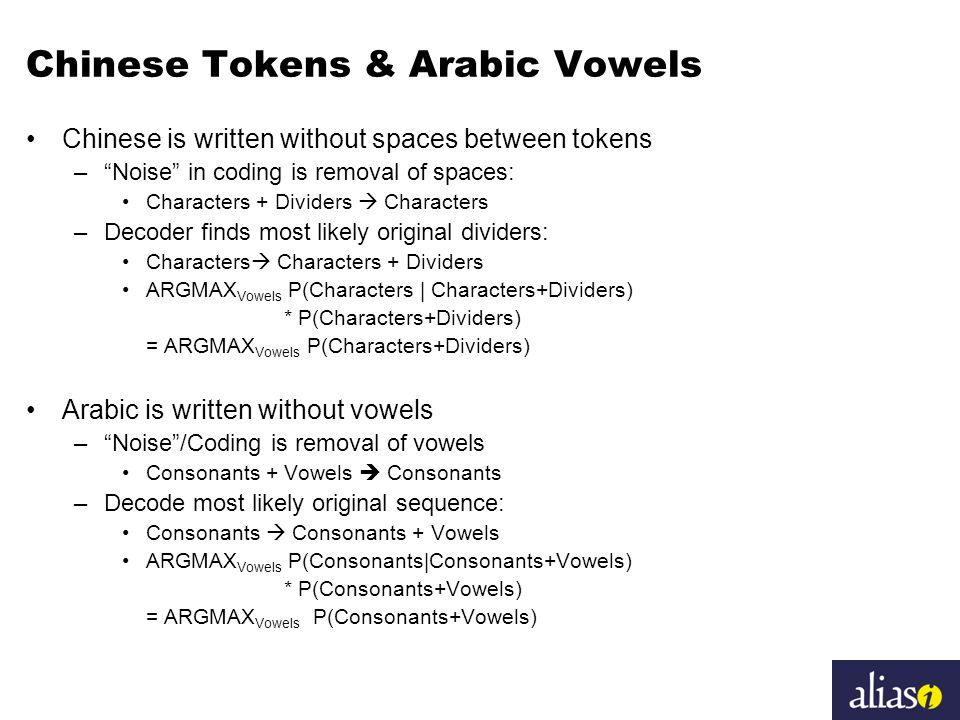 Chinese Tokens & Arabic Vowels Chinese is written without spaces between tokens – Noise in coding is removal of spaces: Characters + Dividers  Characters –Decoder finds most likely original dividers: Characters  Characters + Dividers ARGMAX Vowels P(Characters | Characters+Dividers) * P(Characters+Dividers) = ARGMAX Vowels P(Characters+Dividers) Arabic is written without vowels – Noise /Coding is removal of vowels Consonants + Vowels  Consonants –Decode most likely original sequence: Consonants  Consonants + Vowels ARGMAX Vowels P(Consonants|Consonants+Vowels) * P(Consonants+Vowels) = ARGMAX Vowels P(Consonants+Vowels)