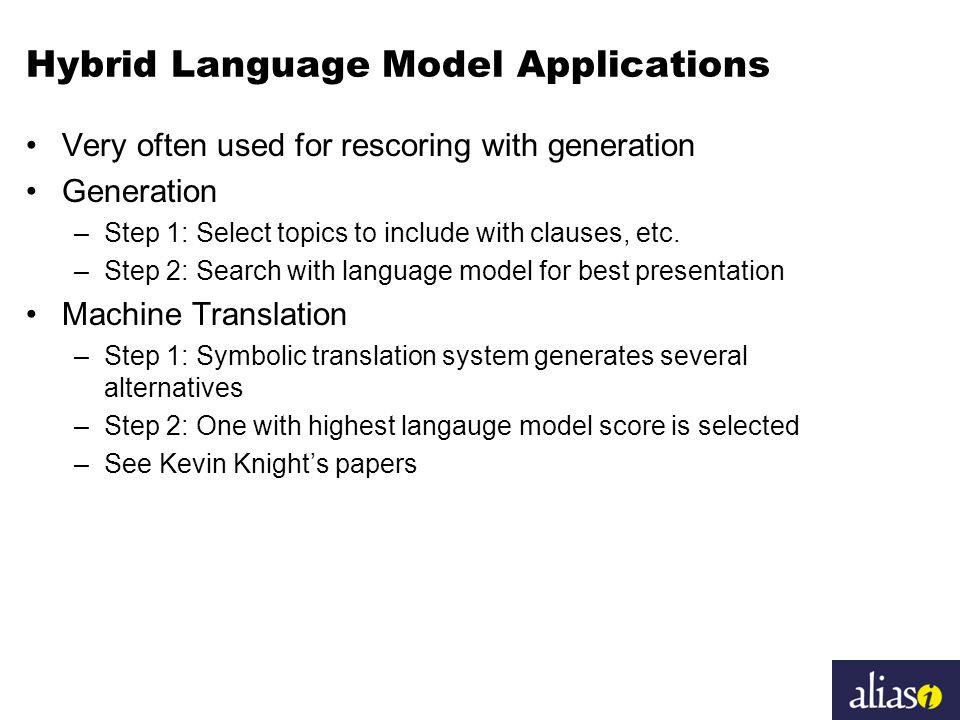 Hybrid Language Model Applications Very often used for rescoring with generation Generation –Step 1: Select topics to include with clauses, etc.