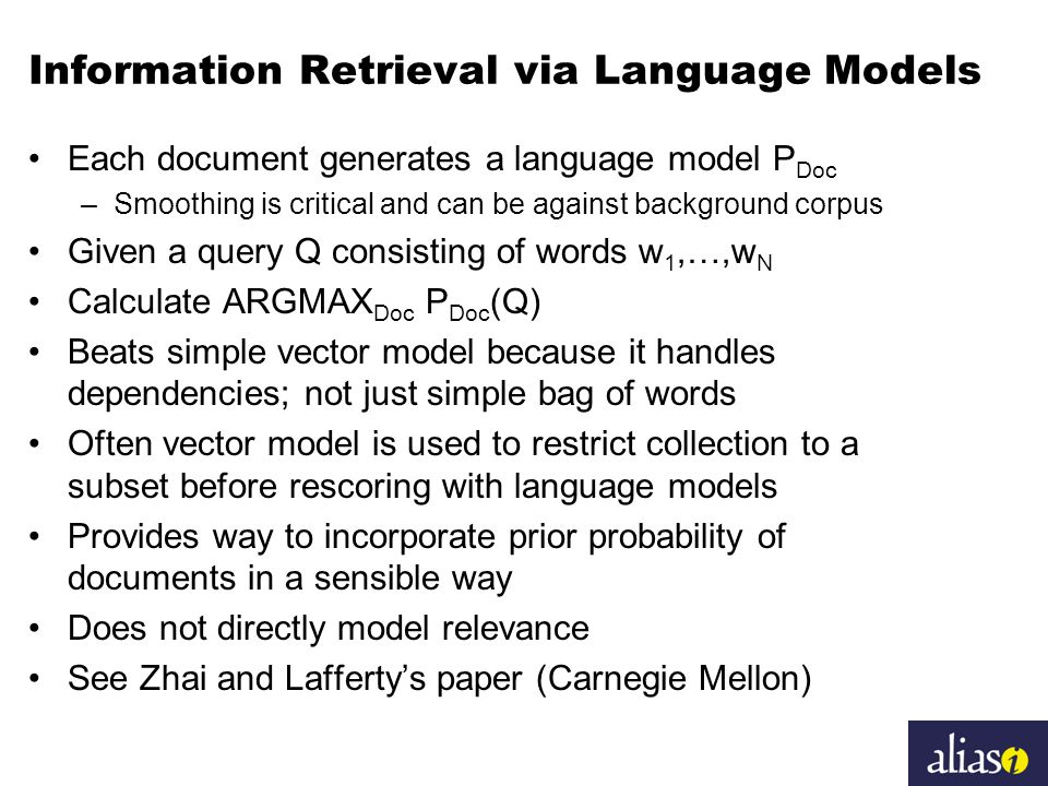 Information Retrieval via Language Models Each document generates a language model P Doc –Smoothing is critical and can be against background corpus Given a query Q consisting of words w 1,…,w N Calculate ARGMAX Doc P Doc (Q) Beats simple vector model because it handles dependencies; not just simple bag of words Often vector model is used to restrict collection to a subset before rescoring with language models Provides way to incorporate prior probability of documents in a sensible way Does not directly model relevance See Zhai and Lafferty's paper (Carnegie Mellon)