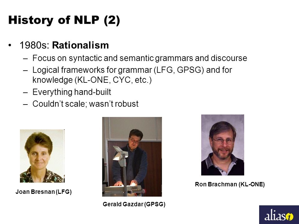 History of NLP (2) 1980s: Rationalism –Focus on syntactic and semantic grammars and discourse –Logical frameworks for grammar (LFG, GPSG) and for knowledge (KL-ONE, CYC, etc.) –Everything hand-built –Couldn't scale; wasn't robust Joan Bresnan (LFG) Gerald Gazdar (GPSG) Ron Brachman (KL-ONE)