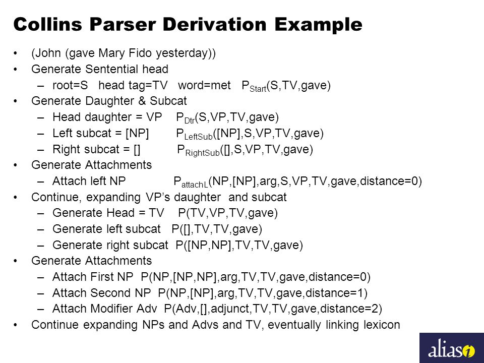 Collins Parser Derivation Example (John (gave Mary Fido yesterday)) Generate Sentential head –root=S head tag=TV word=met P Start (S,TV,gave) Generate Daughter & Subcat –Head daughter = VP P Dtr (S,VP,TV,gave) –Left subcat = [NP] P LeftSub ([NP],S,VP,TV,gave) –Right subcat = [] P RightSub ([],S,VP,TV,gave) Generate Attachments –Attach left NP P attachL (NP,[NP],arg,S,VP,TV,gave,distance=0) Continue, expanding VP's daughter and subcat –Generate Head = TV P(TV,VP,TV,gave) –Generate left subcat P([],TV,TV,gave) –Generate right subcat P([NP,NP],TV,TV,gave) Generate Attachments –Attach First NP P(NP,[NP,NP],arg,TV,TV,gave,distance=0) –Attach Second NP P(NP,[NP],arg,TV,TV,gave,distance=1) –Attach Modifier Adv P(Adv,[],adjunct,TV,TV,gave,distance=2) Continue expanding NPs and Advs and TV, eventually linking lexicon