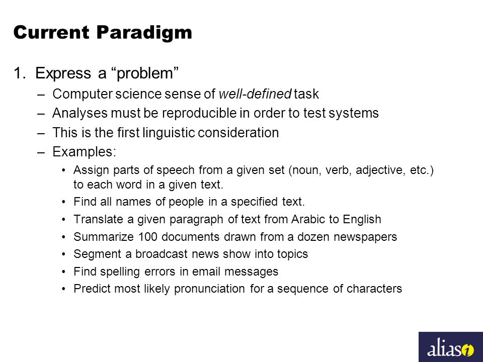 """Current Paradigm 1. Express a """"problem"""" –Computer science sense of well-defined task –Analyses must be reproducible in order to test systems –This is"""