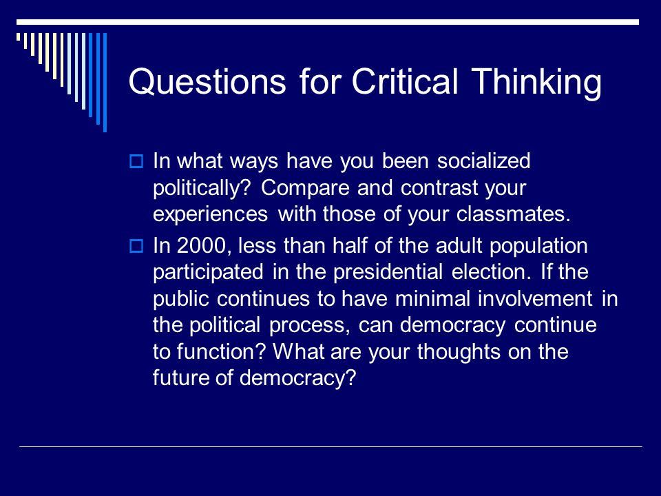 Questions for Critical Thinking  In what ways have you been socialized politically? Compare and contrast your experiences with those of your classmat