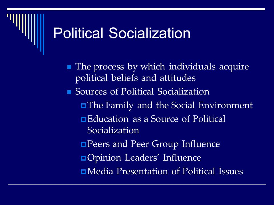 Political Socialization The process by which individuals acquire political beliefs and attitudes Sources of Political Socialization  The Family and t