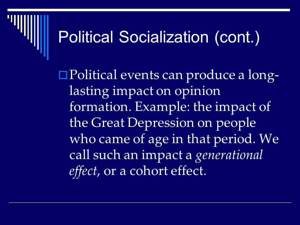 Political Socialization (cont.)  Political events can produce a long- lasting impact on opinion formation. Example: the impact of the Great Depressio