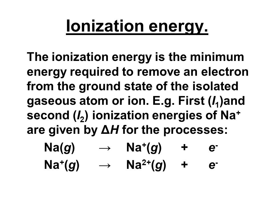 Ionization energy. The ionization energy is the minimum energy required to remove an electron from the ground state of the isolated gaseous atom or io