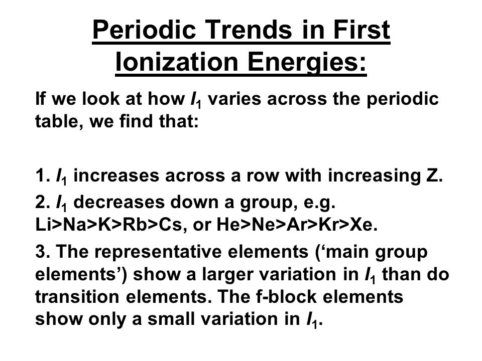 Periodic Trends in First Ionization Energies: If we look at how I 1 varies across the periodic table, we find that: 1.