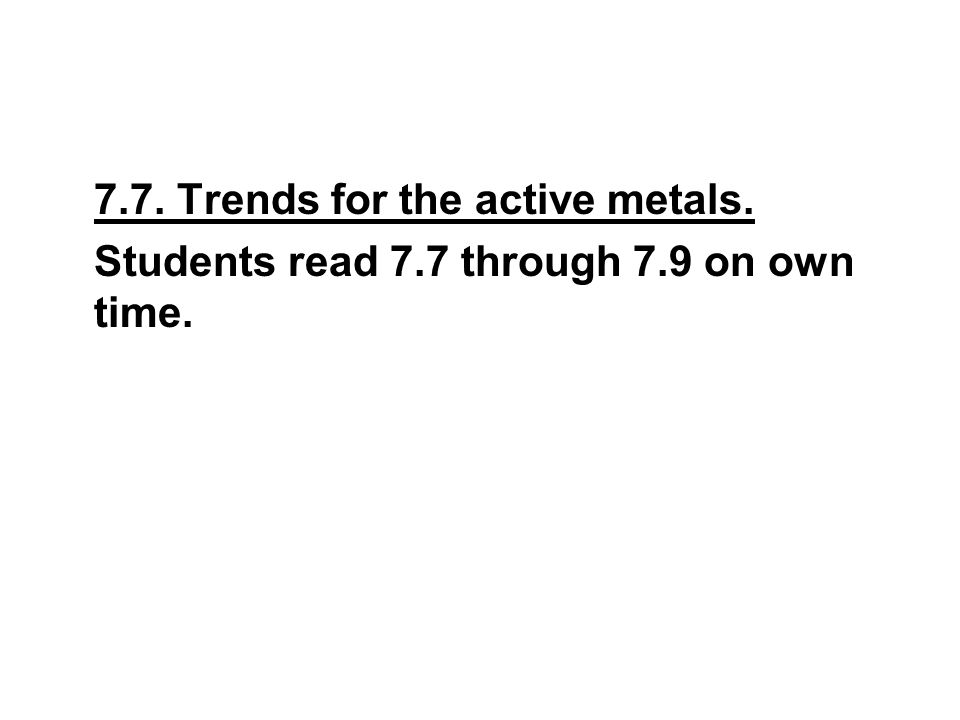 7.7. Trends for the active metals. Students read 7.7 through 7.9 on own time.
