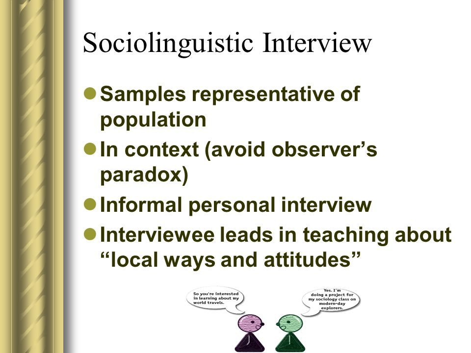 Fieldwork Methods: Measuring Causes of Variation Sociolinguistic Interview Participant Observation Anonymous Surveys Field Experiments