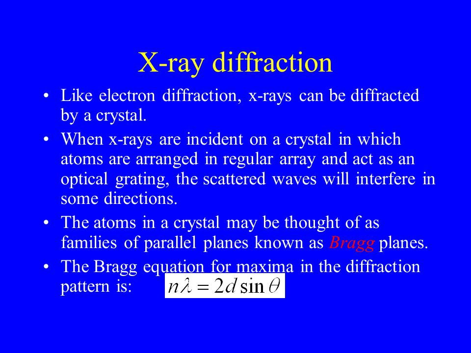 X-ray diffraction Like electron diffraction, x-rays can be diffracted by a crystal. When x-rays are incident on a crystal in which atoms are arranged