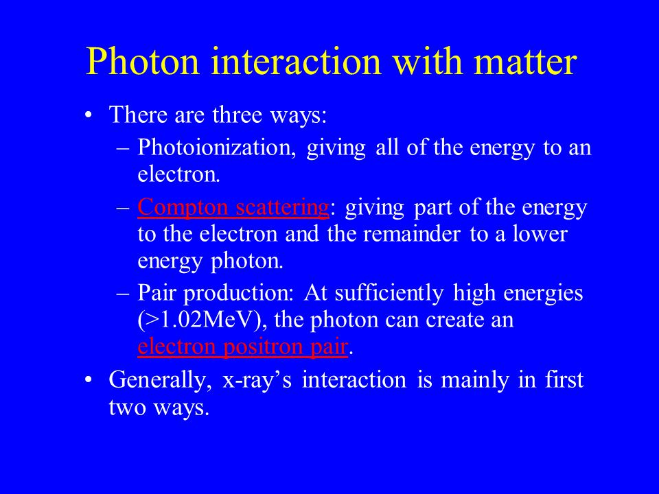 Photon interaction with matter There are three ways: –Photoionization, giving all of the energy to an electron. –Compton scattering: giving part of th