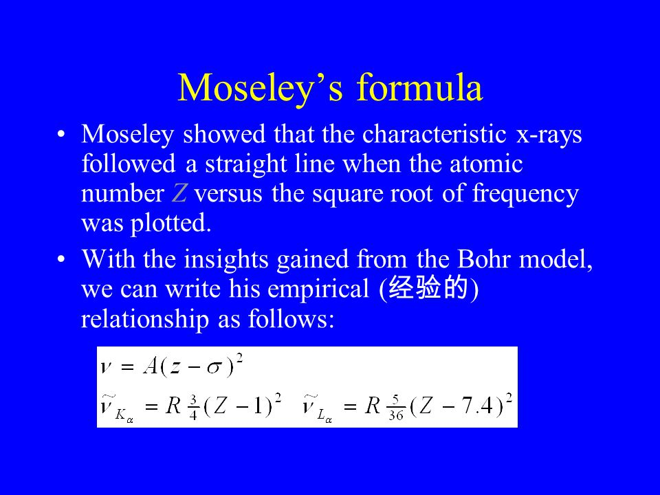 Moseley's formula Moseley showed that the characteristic x-rays followed a straight line when the atomic number Z versus the square root of frequency