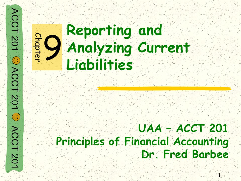 ACCT 201 ACCT 201 ACCT 201 1 Reporting and Analyzing Current Liabilities UAA – ACCT 201 Principles of Financial Accounting Dr.