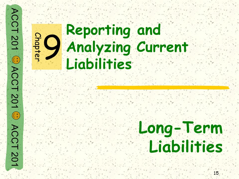 ACCT 201 ACCT 201 ACCT 201 15 Reporting and Analyzing Current Liabilities Long-Term Liabilities Chapter 9