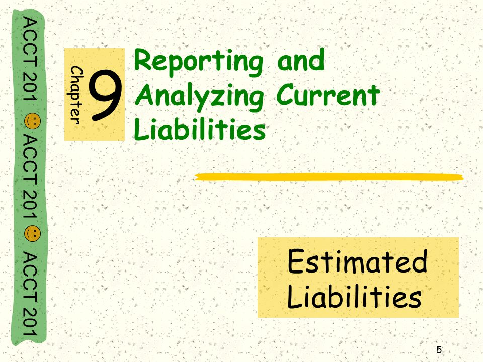ACCT 201 ACCT 201 ACCT 201 6 Estimated Liabilities An estimated liability is a known obligation of an uncertain amount, but one that can be reasonably estimated.