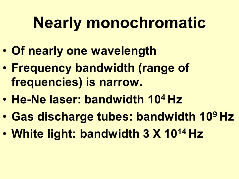 Nearly monochromatic Of nearly one wavelength Frequency bandwidth (range of frequencies) is narrow. He-Ne laser: bandwidth 10 4 Hz Gas discharge tubes