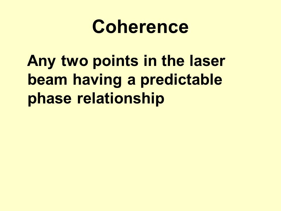 Coherence Any two points in the laser beam having a predictable phase relationship