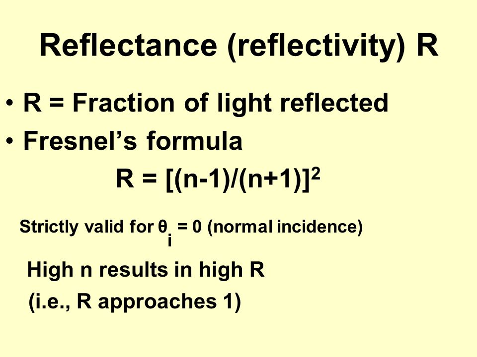 Reflectance (reflectivity) R R = Fraction of light reflected Fresnel's formula R = [(n-1)/(n+1)] 2 Strictly valid for θ i = 0 (normal incidence) High