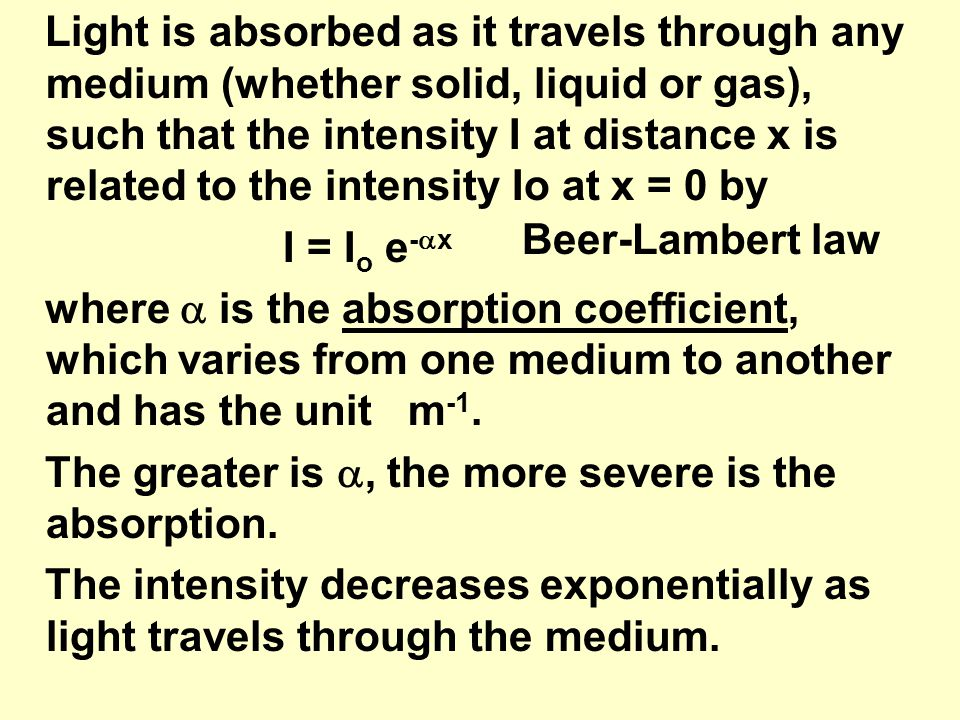 Light is absorbed as it travels through any medium (whether solid, liquid or gas), such that the intensity I at distance x is related to the intensity