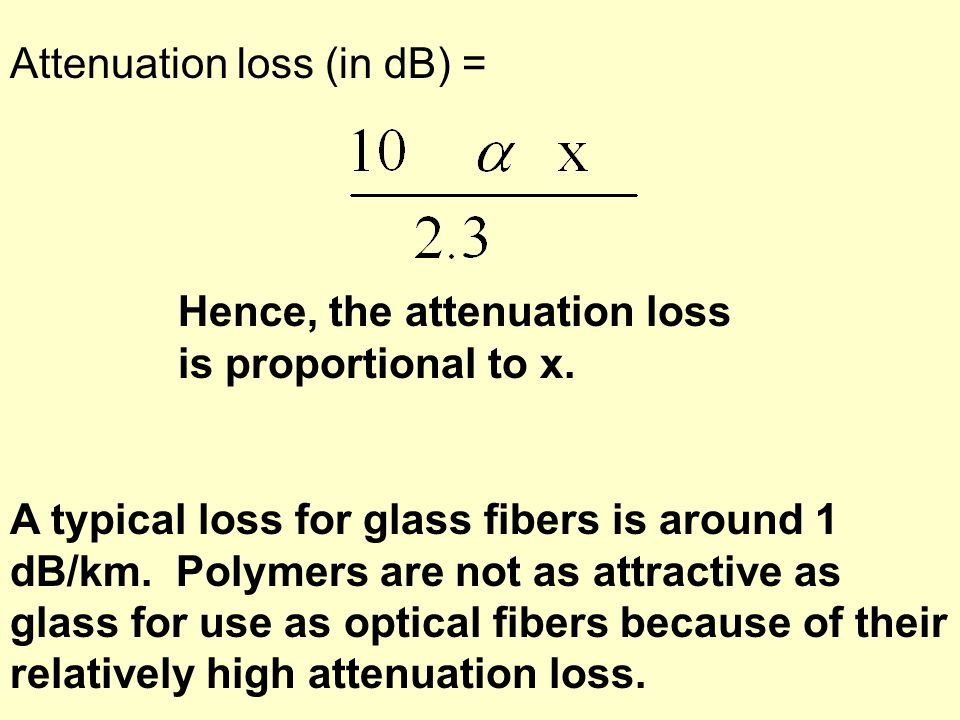 Attenuation loss (in dB) = Hence, the attenuation loss is proportional to x. A typical loss for glass fibers is around 1 dB/km. Polymers are not as at
