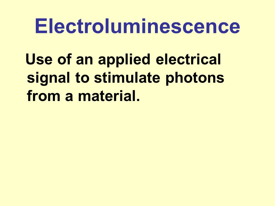 Electroluminescence Use of an applied electrical signal to stimulate photons from a material.