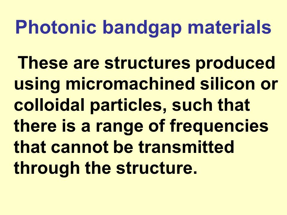 Photonic bandgap materials These are structures produced using micromachined silicon or colloidal particles, such that there is a range of frequencies