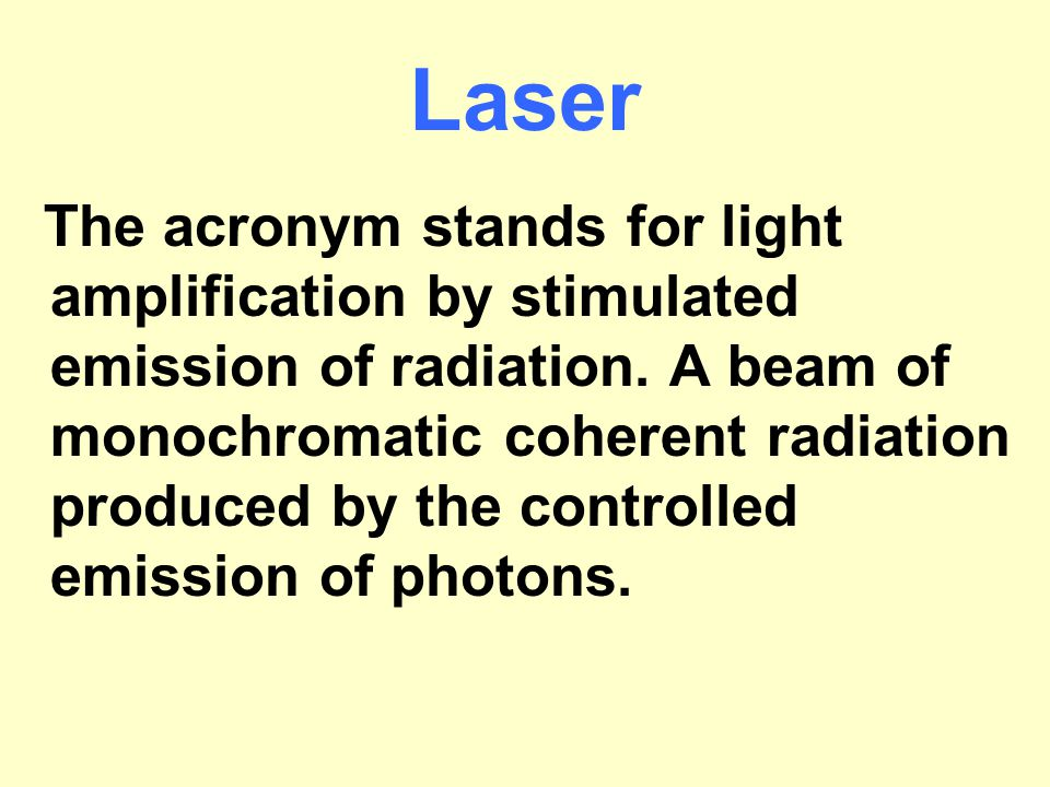 Laser The acronym stands for light amplification by stimulated emission of radiation. A beam of monochromatic coherent radiation produced by the contr