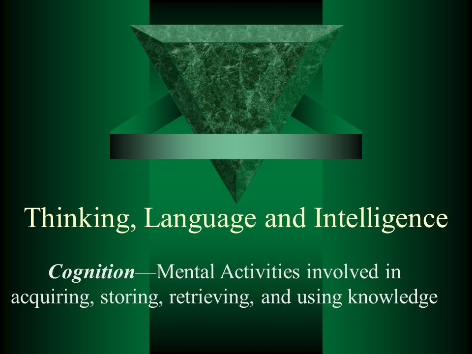 Thinking, Language and Intelligence Cognition—Mental Activities involved in acquiring, storing, retrieving, and using knowledge