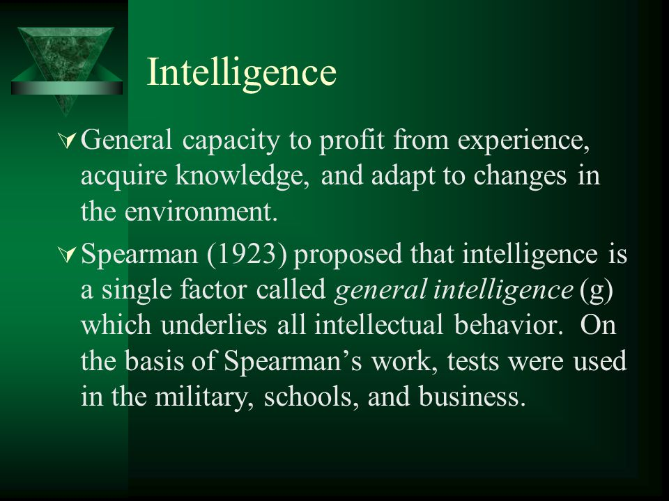 Intelligence  General capacity to profit from experience, acquire knowledge, and adapt to changes in the environment.  Spearman (1923) proposed that