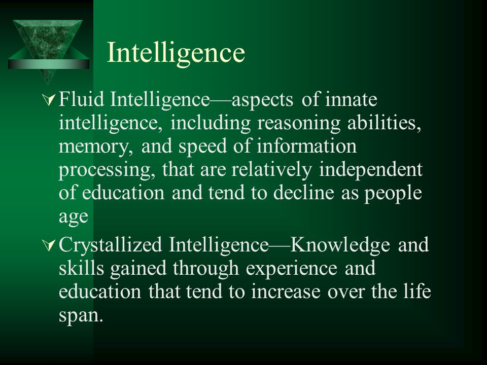 Intelligence  Fluid Intelligence—aspects of innate intelligence, including reasoning abilities, memory, and speed of information processing, that are