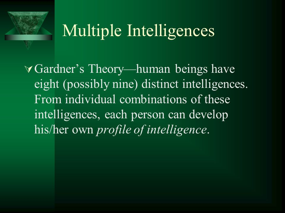 Multiple Intelligences  Gardner's Theory—human beings have eight (possibly nine) distinct intelligences. From individual combinations of these intell