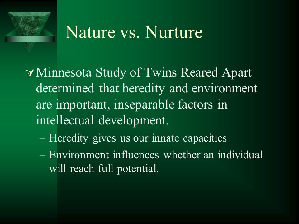 Nature vs. Nurture  Minnesota Study of Twins Reared Apart determined that heredity and environment are important, inseparable factors in intellectual