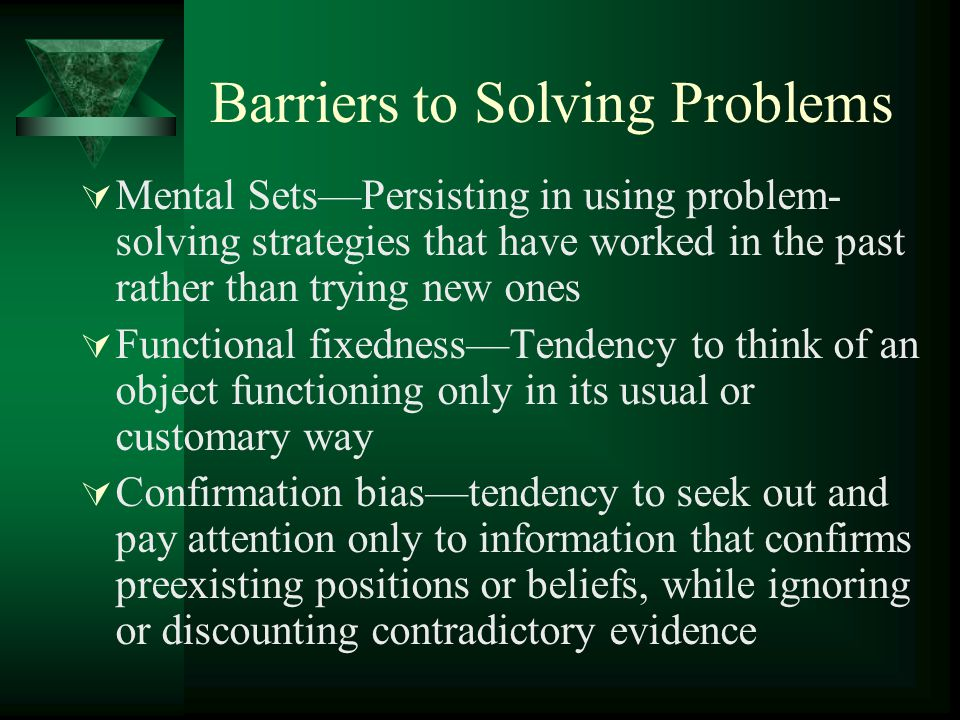 Barriers to Solving Problems  Mental Sets—Persisting in using problem- solving strategies that have worked in the past rather than trying new ones 