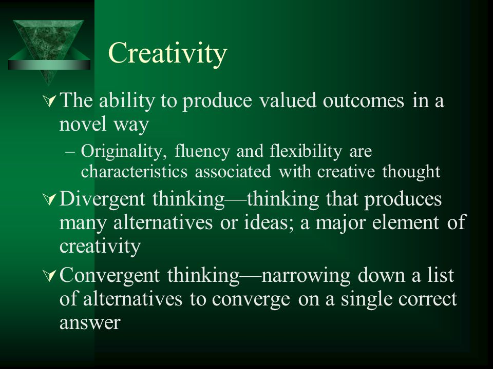 Creativity  The ability to produce valued outcomes in a novel way –Originality, fluency and flexibility are characteristics associated with creative