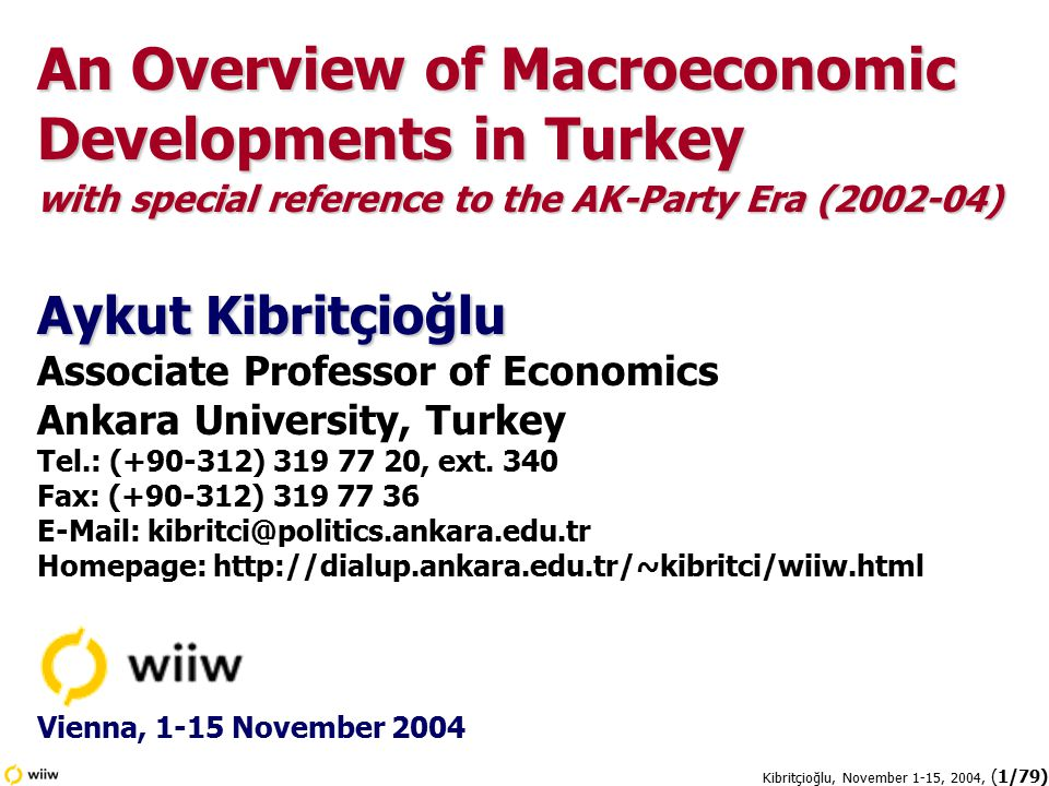 Kibritçioğlu, November 1-15, 2004, (2/79) Outline of the Presentation  General Facts and Figures, 1970-2004  Political Climate, 1969-2004  Market for Goods: Inflation & Disinflation  Market for Goods: Production & Productivity  Labor Market: Employment & Real Wages  Foreign Exchange Market: Exchange Rates, and Currency Substitution  Balance of Payments and External Debts  Public Sector: Deficits and Debts  Financial Sector  Statistical Sources  Appendix: Selected Macroeconomic Indicators for Turkey (1970-2003)