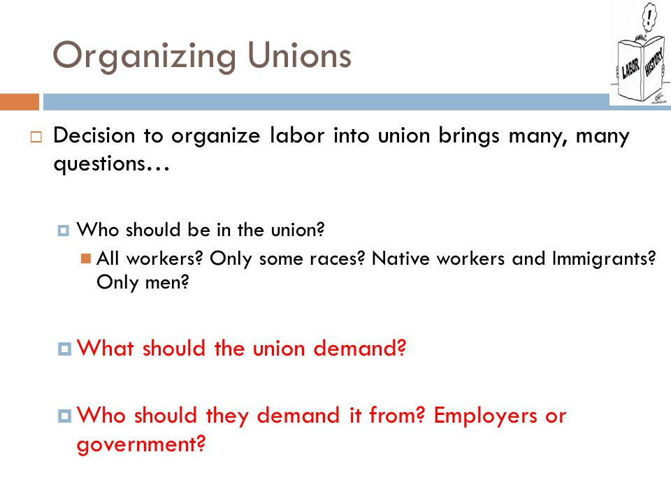 Organizing Unions  Decision to organize labor into union brings many, many questions…  Who should be in the union.