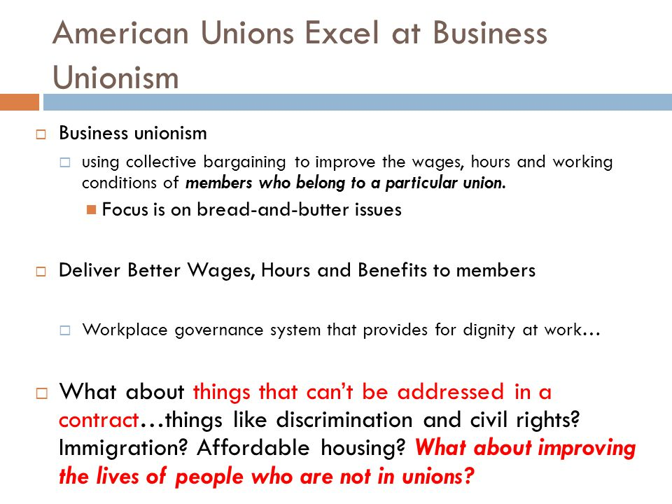 American Unions Excel at Business Unionism  Business unionism  using collective bargaining to improve the wages, hours and working conditions of members who belong to a particular union.