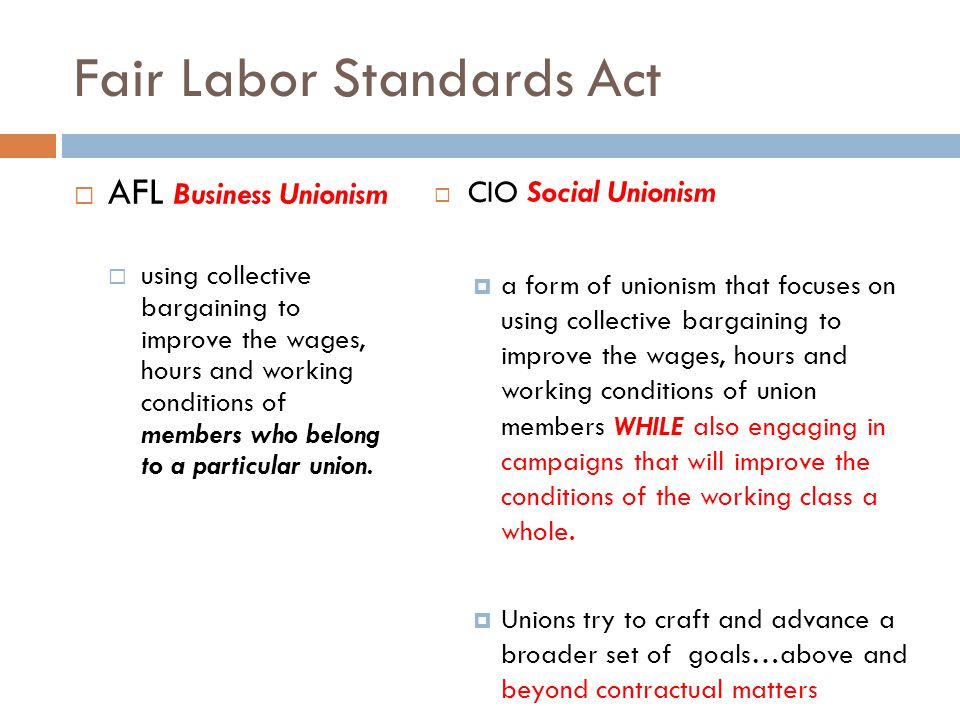 Fair Labor Standards Act  AFL Business Unionism  using collective bargaining to improve the wages, hours and working conditions of members who belong to a particular union.