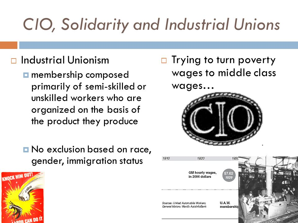 CIO, Solidarity and Industrial Unions  Industrial Unionism  membership composed primarily of semi-skilled or unskilled workers who are organized on the basis of the product they produce  No exclusion based on race, gender, immigration status  Trying to turn poverty wages to middle class wages…