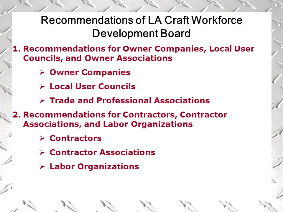 Recommendations of LA Craft Workforce Development Board 1.Recommendations for Owner Companies, Local User Councils, and Owner Associations  Owner Companies  Local User Councils  Trade and Professional Associations 2.Recommendations for Contractors, Contractor Associations, and Labor Organizations  Contractors  Contractor Associations  Labor Organizations