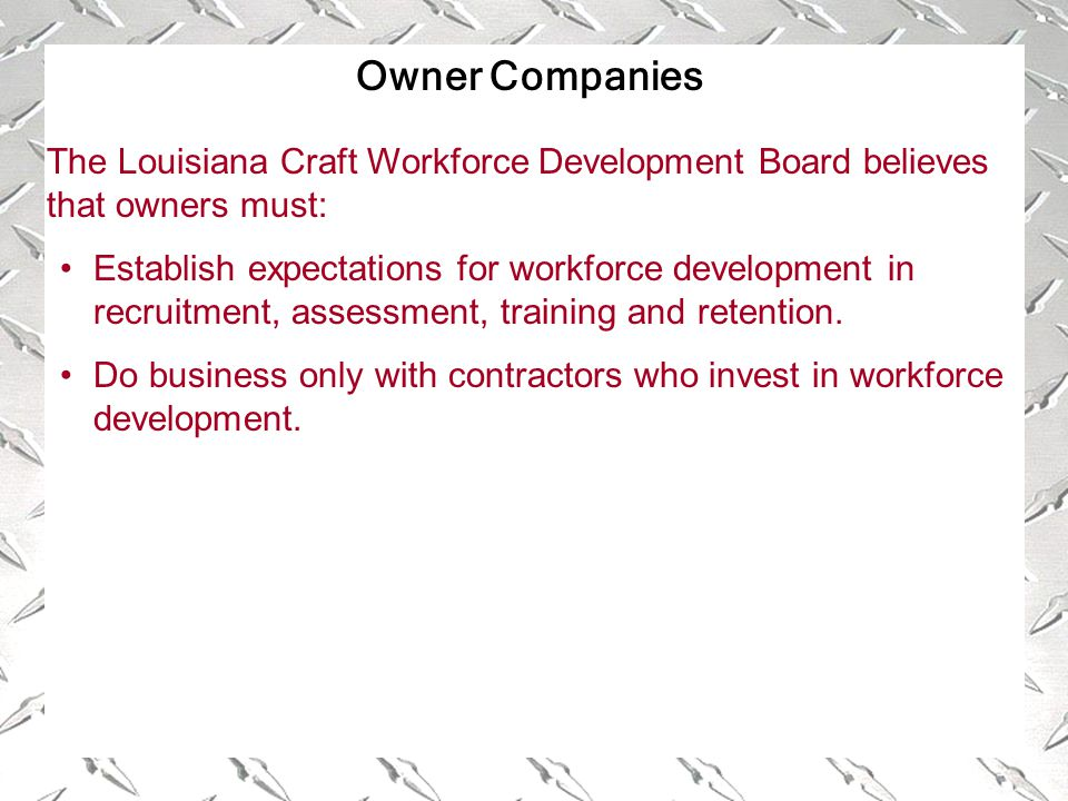 Owner Companies The Louisiana Craft Workforce Development Board believes that owners must: Establish expectations for workforce development in recruitment, assessment, training and retention.
