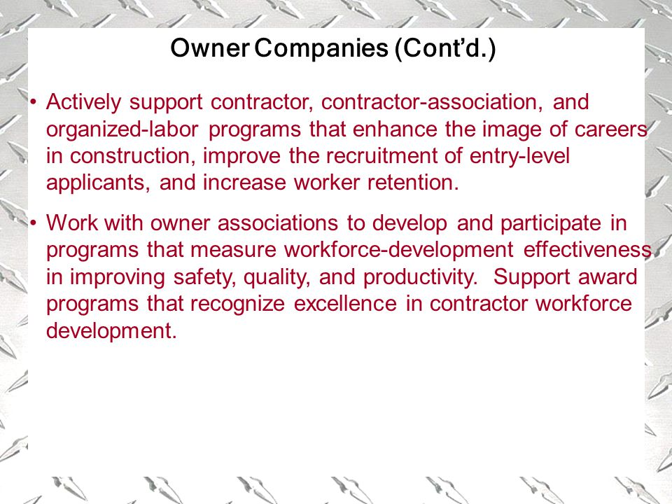 Owner Companies (Cont'd.) Actively support contractor, contractor-association, and organized-labor programs that enhance the image of careers in construction, improve the recruitment of entry-level applicants, and increase worker retention.