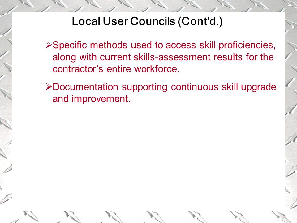 Local User Councils (Cont'd.)  Specific methods used to access skill proficiencies, along with current skills-assessment results for the contractor's entire workforce.