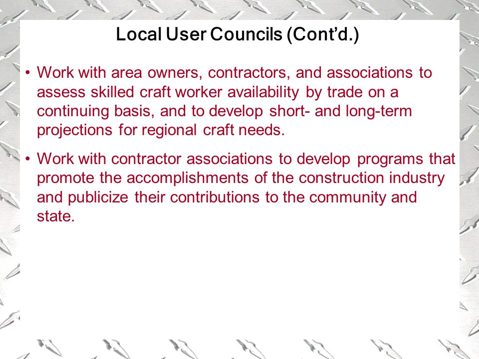 Local User Councils (Cont'd.) Work with area owners, contractors, and associations to assess skilled craft worker availability by trade on a continuing basis, and to develop short- and long-term projections for regional craft needs.