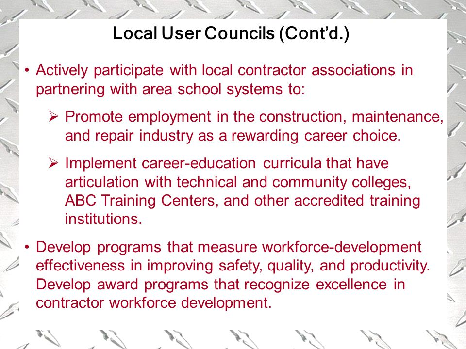 Local User Councils (Cont'd.) Actively participate with local contractor associations in partnering with area school systems to:  Promote employment in the construction, maintenance, and repair industry as a rewarding career choice.