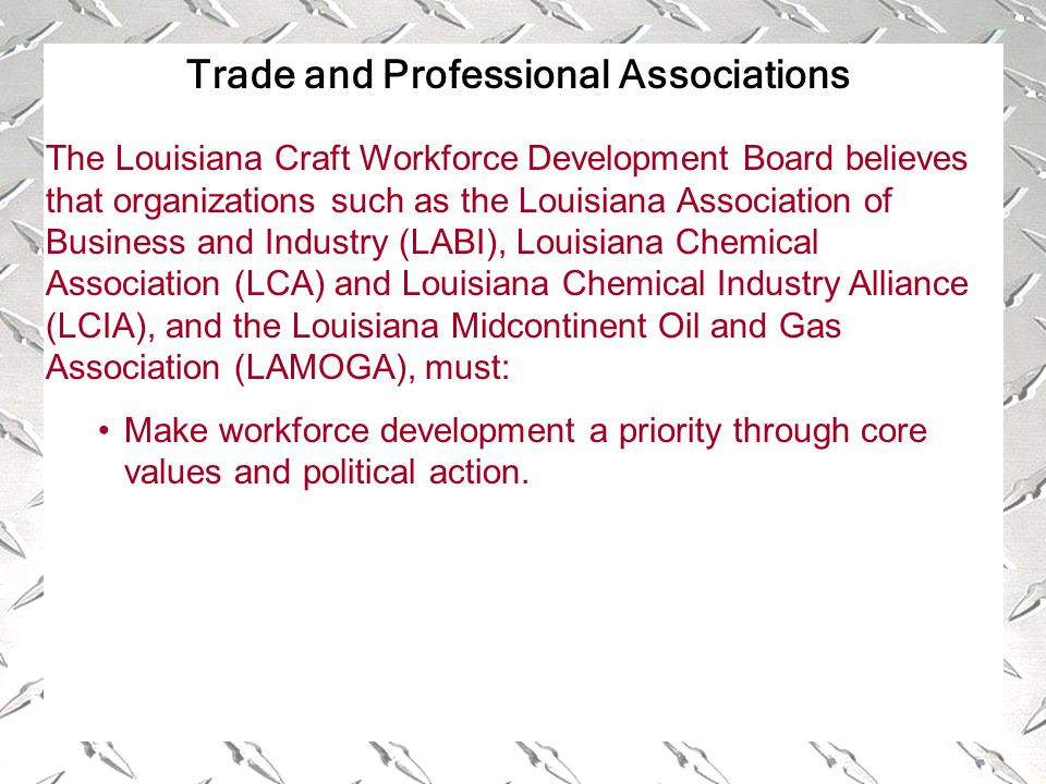 Trade and Professional Associations The Louisiana Craft Workforce Development Board believes that organizations such as the Louisiana Association of Business and Industry (LABI), Louisiana Chemical Association (LCA) and Louisiana Chemical Industry Alliance (LCIA), and the Louisiana Midcontinent Oil and Gas Association (LAMOGA), must: Make workforce development a priority through core values and political action.