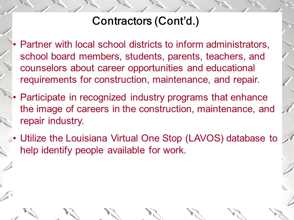 Contractors (Cont'd.) Partner with local school districts to inform administrators, school board members, students, parents, teachers, and counselors about career opportunities and educational requirements for construction, maintenance, and repair.